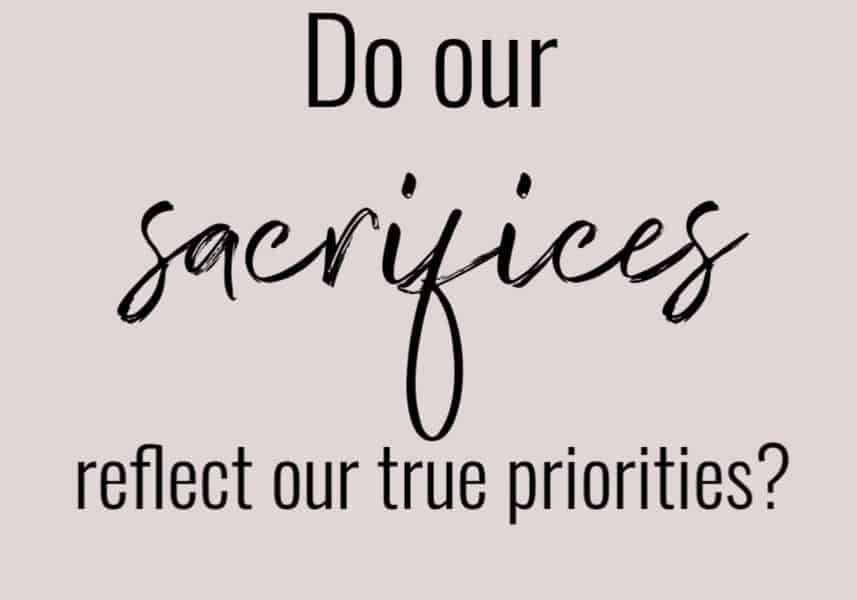 Do our sacrifices reflect our priorities?